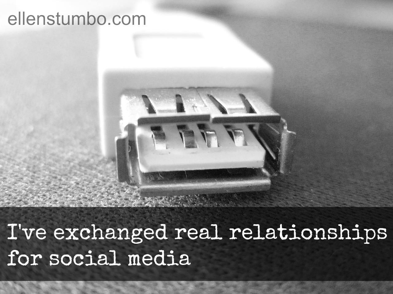 I've exchanged real relationships for social media